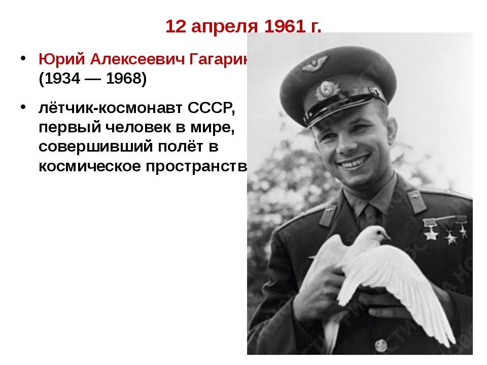 12 апреля 1961 г. Юрий Алексеевич Гагарин (1934 — 1968) лётчик-космонавт СССР...