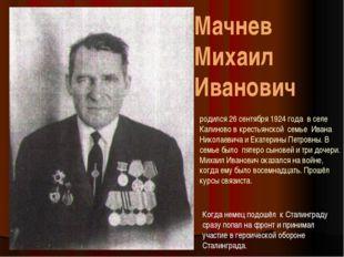 Мачнев Михаил Иванович родился 26 сентября 1924 года в селе Калиново в кресть