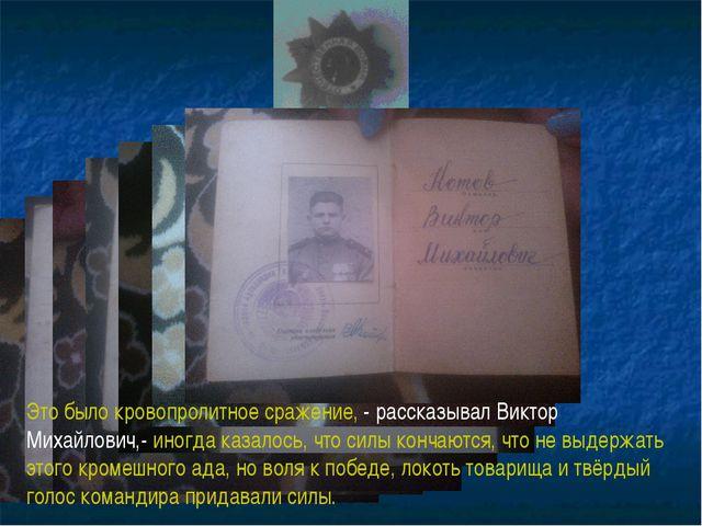 Это было кровопролитное сражение, - рассказывал Виктор Михайлович,- иногда ка...