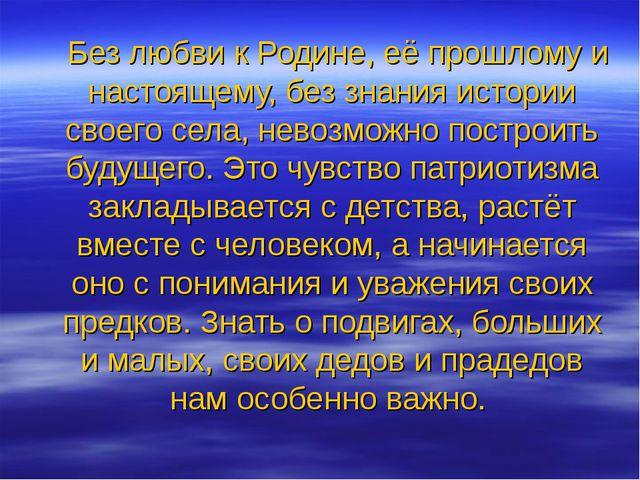 Без любви к Родине, её прошлому и настоящему, без знания истории своего села...