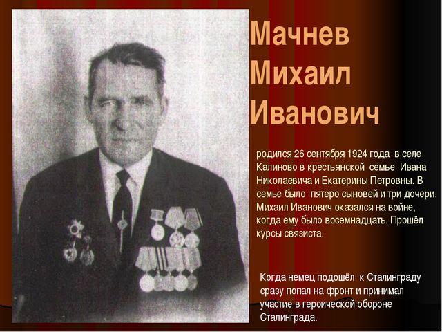 Мачнев Михаил Иванович родился 26 сентября 1924 года в селе Калиново в кресть...