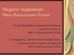 Педагог-подвижник Иван Васильевич Попов Автор: Мисюрева Екатерина Васильевна