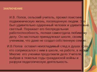 ЗАКЛЮЧЕНИЕ И.В. Попов, сельский учитель, прожил поистине подвижническую жизнь