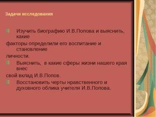 Задачи исследования Изучить биографию И.В.Попова и выяснить, какие факторы оп