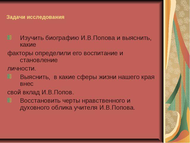 Задачи исследования Изучить биографию И.В.Попова и выяснить, какие факторы оп...