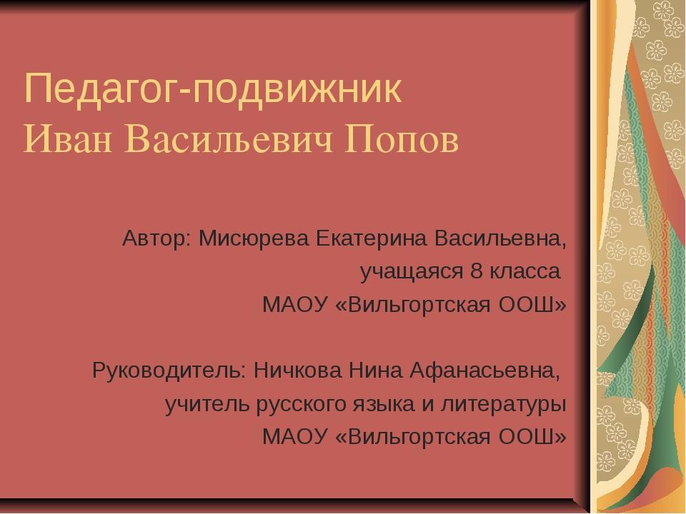 Педагог-подвижник Иван Васильевич Попов Автор: Мисюрева Екатерина Васильевна...