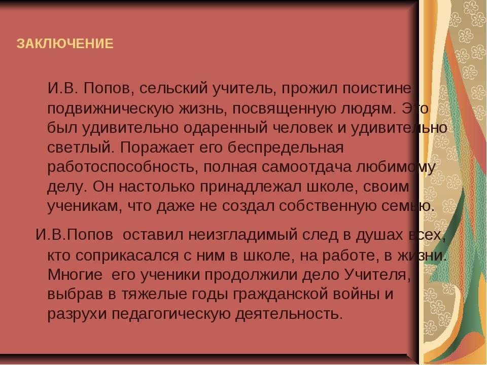 ЗАКЛЮЧЕНИЕ И.В. Попов, сельский учитель, прожил поистине подвижническую жизнь...
