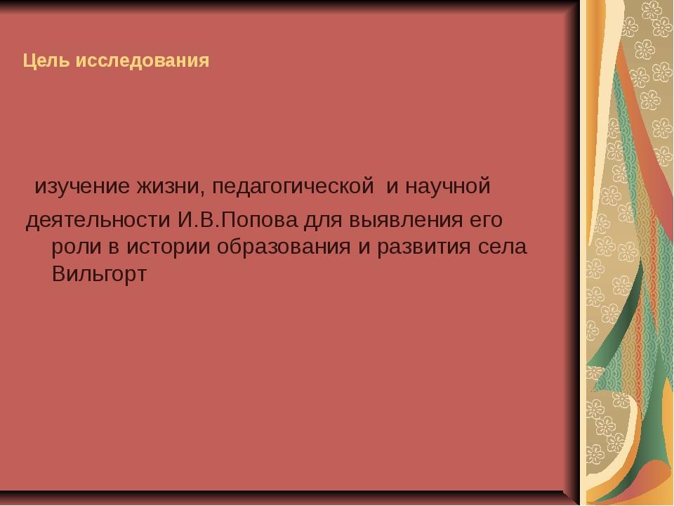 Цель исследования изучение жизни, педагогической и научной деятельности И.В.П...