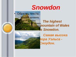 Snowdon The highest mountain of Wales is Snowdon. Самая высока гора Уэльса -