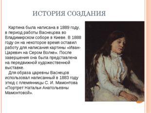 ИСТОРИЯ СОЗДАНИЯ Картина была написана в 1889 году, в период работы Васнецова