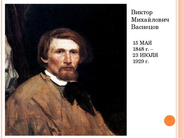 15 МАЯ 1848 г. – 23 ИЮЛЯ 1929 г. Виктор Михайлович Васнецов