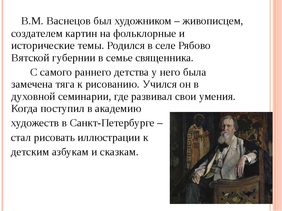 В.М. Васнецов был художником – живописцем, создателем картин на фольклорные...
