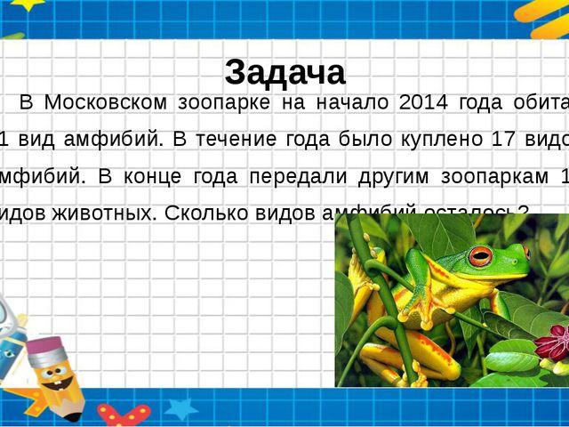 Задача В Московском зоопарке на начало 2014 года обитал 41 вид амфибий. В теч...