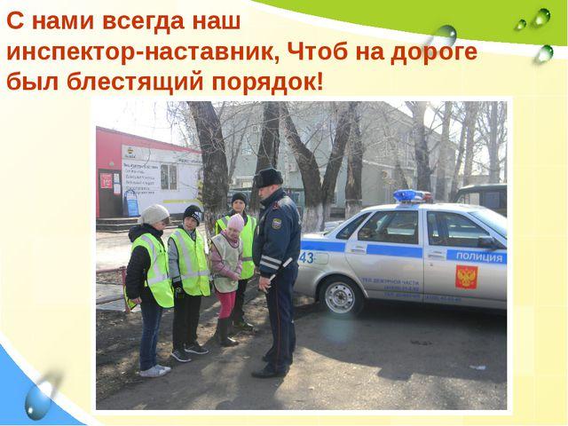 С нами всегда наш инспектор-наставник, Чтоб на дороге был блестящий порядок!