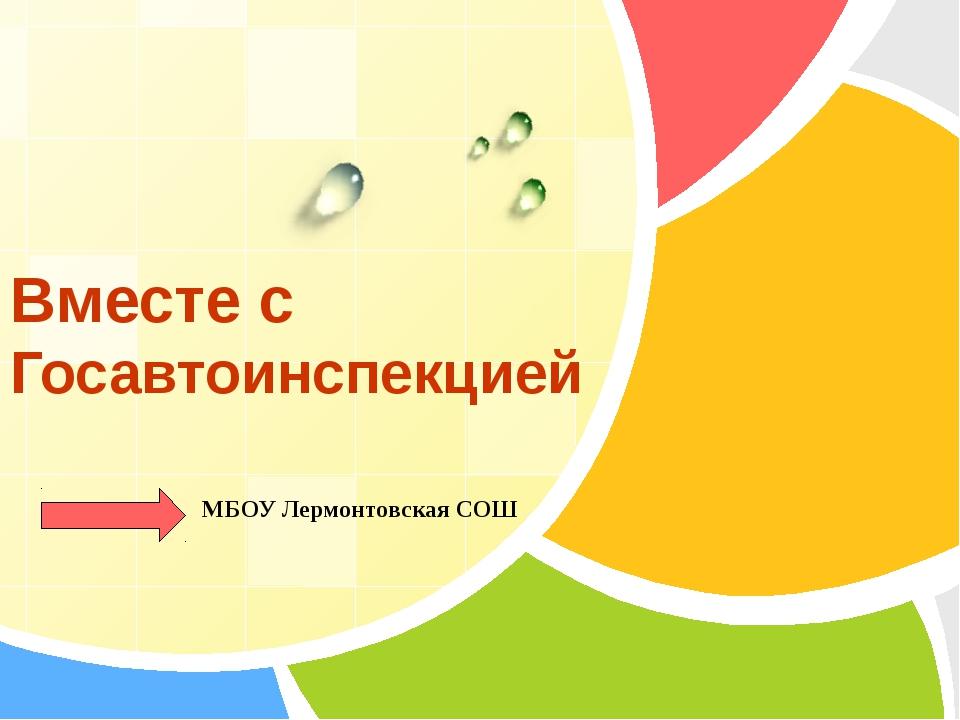 Вместе с Госавтоинспекцией МБОУ Лермонтовская СОШ L/O/G/O