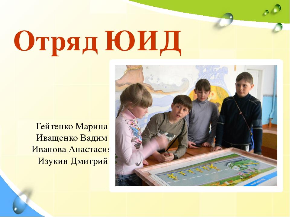 Отряд ЮИД Гейтенко Марина Иващенко Вадим Иванова Анастасия Изукин Дмитрий