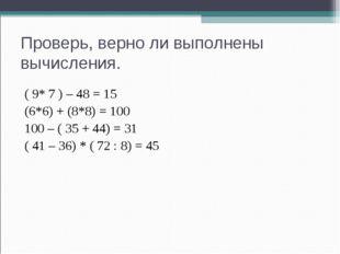 Проверь, верно ли выполнены вычисления. ( 9* 7 ) – 48 = 15 (6*6) + (8*8) = 10