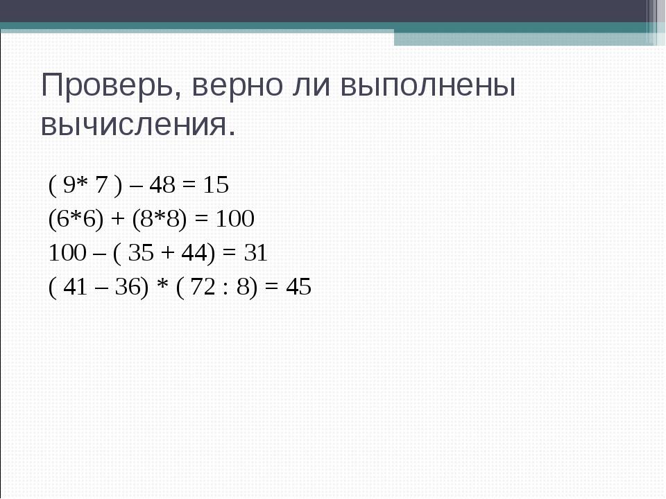 Проверь, верно ли выполнены вычисления. ( 9* 7 ) – 48 = 15 (6*6) + (8*8) = 10...