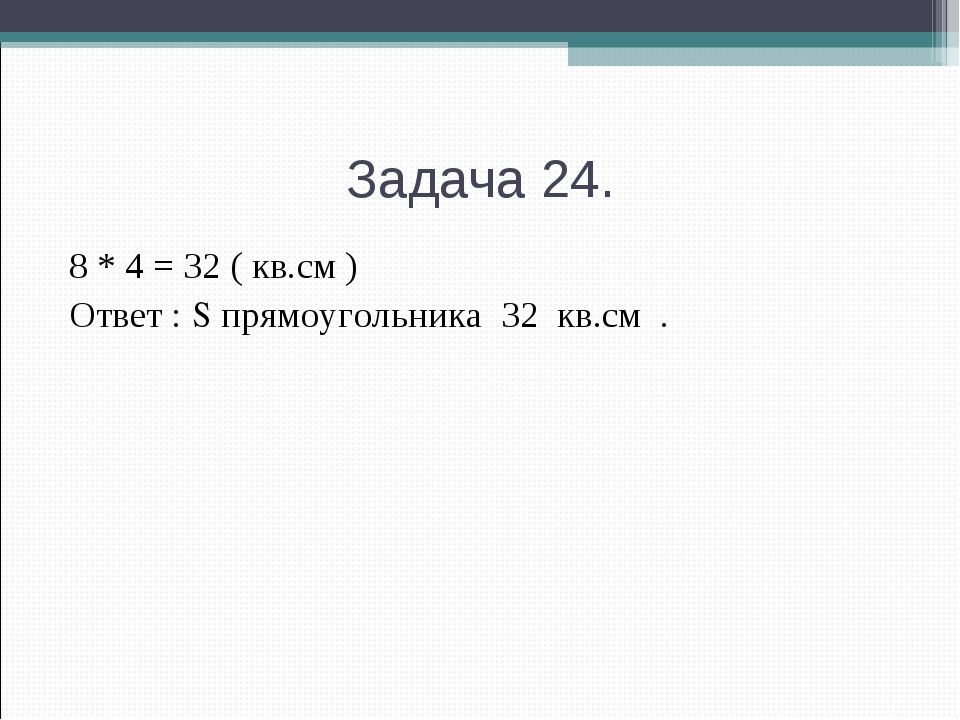 Задача 24. 8 * 4 = 32 ( кв.см ) Ответ : S прямоугольника 32 кв.см .