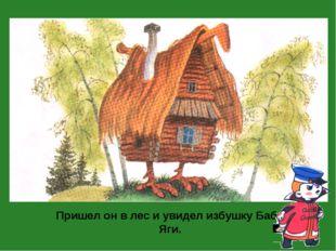 Пришел он в лес и увидел избушку Бабы-Яги.