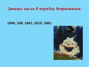 Запиши числа в порядке возрастания: 1945, 108, 1941, 2015, 1961