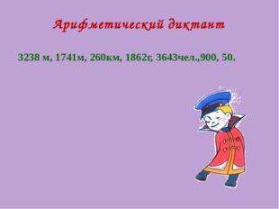 Арифметический диктант 3238 м, 1741м, 260км, 1862г, 3643чел.,900, 50.