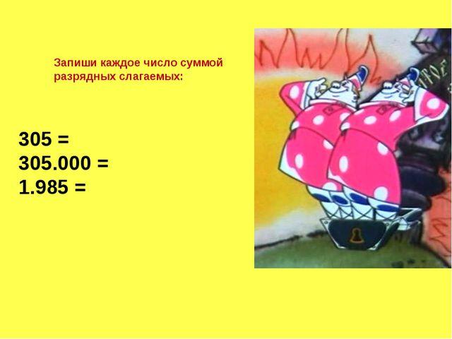 Запиши каждое число суммой разрядных слагаемых: 305 = 305.000 = 1.985 =