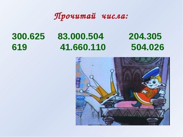 Прочитай числа: 300.625 83.000.504 204.305 619 41.660.110 504.026