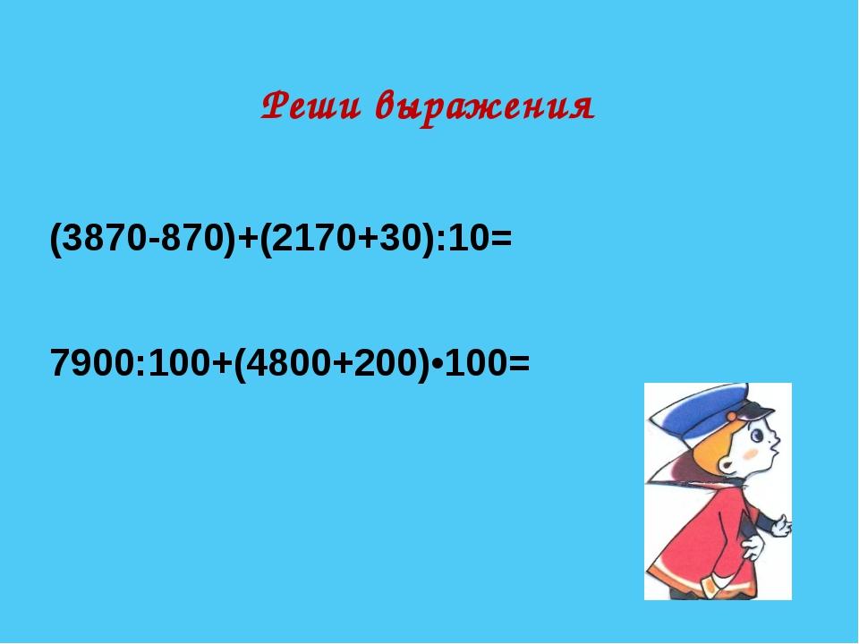 Реши выражения (3870-870)+(2170+30):10= 7900:100+(4800+200)•100=