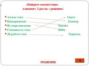 «Найдите соответствие» кликните 5 раз на « решение» А)сила тока1)ватт