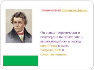 Знаменитыйнемецкий физик. Он вывел теоретически и подтвердил на опыте закон