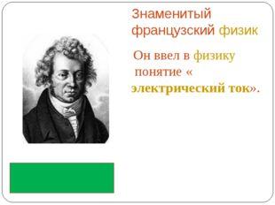 Знаменитый французскийфизик Он ввел вфизикупонятие «электрический ток». А