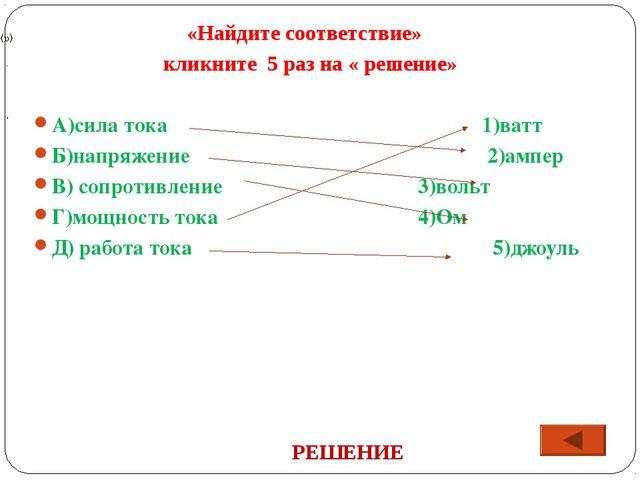 «Найдите соответствие» кликните 5 раз на « решение» А)сила тока1)ватт...