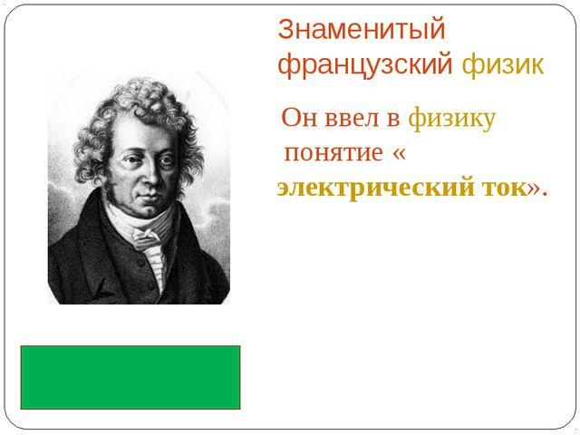Знаменитый французскийфизик Он ввел вфизикупонятие «электрический ток». А...