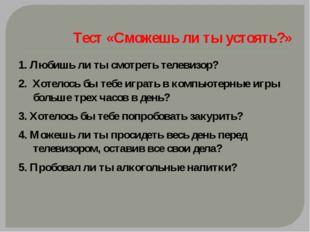 Тест «Сможешь ли ты устоять?» 1. Любишь ли ты смотреть телевизор? 2. Хотелос