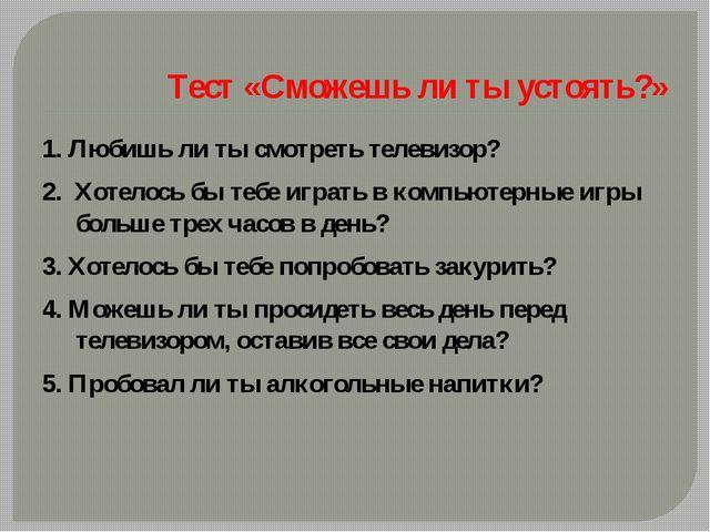 Тест «Сможешь ли ты устоять?» 1. Любишь ли ты смотреть телевизор? 2. Хотелос...