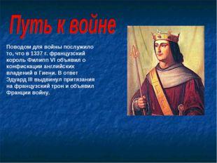 Поводом для войны послужило то, что в 1337 г. французский король Филипп VI об