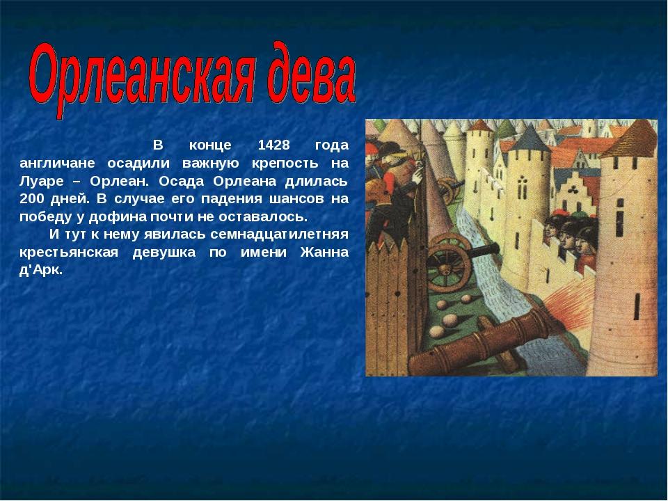 В конце 1428 года англичане осадили важную крепость на Луаре – Орлеан. Осад...