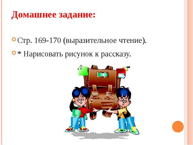 Домашнее задание: Стр. 169-170 (выразительное чтение). * Нарисовать рисунок к...