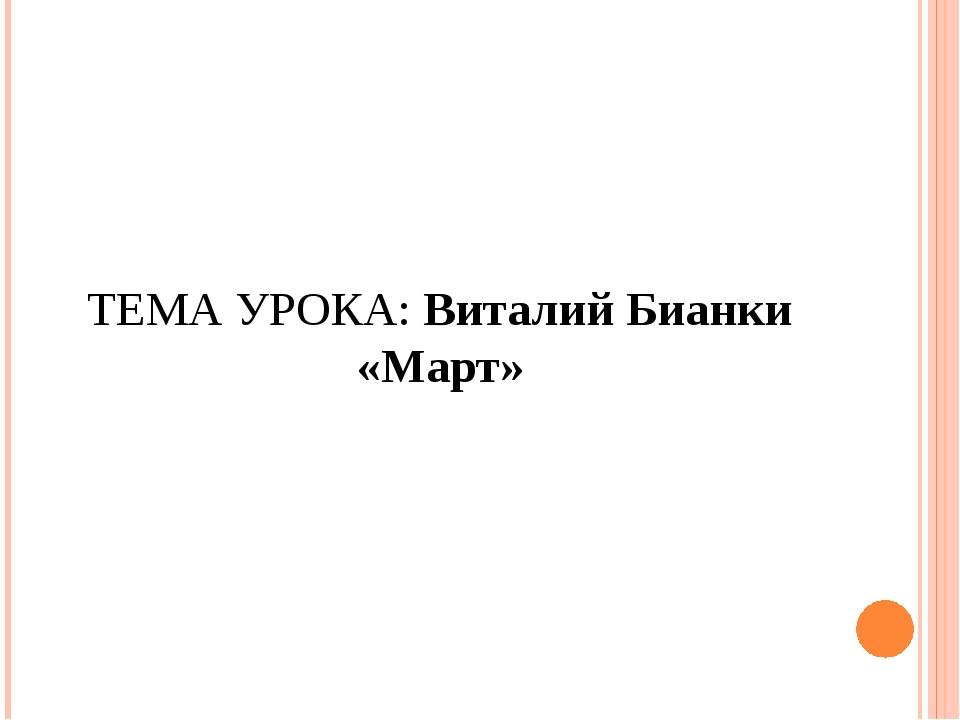ТЕМА УРОКА: Виталий Бианки «Март»