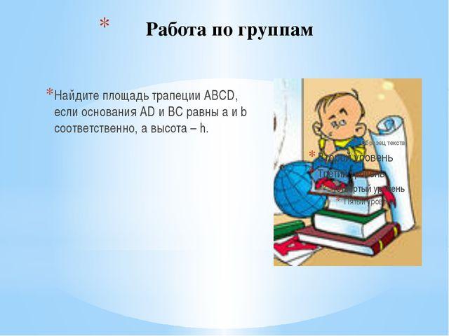 Работа по группам Найдите площадь трапеции АВСD, если основания AD и ВС равны...