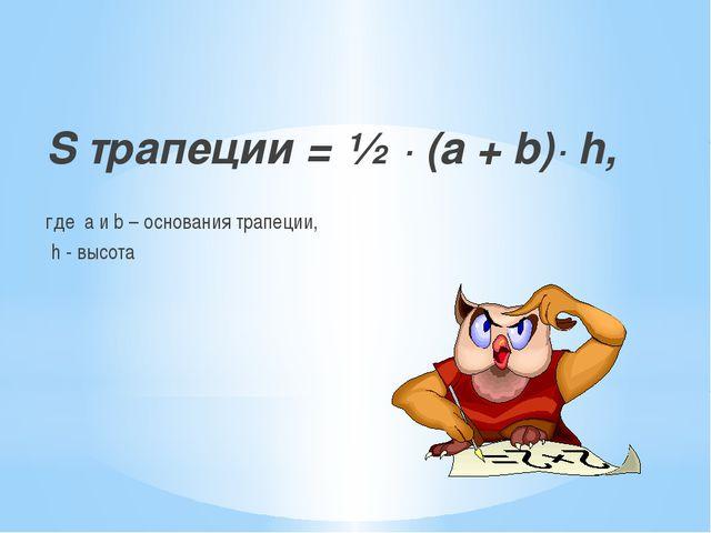 S трапеции = ½ ∙ (а + b)∙ h, где a и b – основания трапеции, h - высота