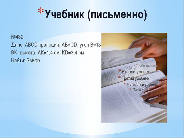 Учебник (письменно) №482 Дано: АВСD-трапеция, АВ=СD, угол В=135˚, ВК- высота,...