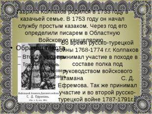 Гаврила Колпаков родился в 1733 году в казачьей семье. В 1753 году он начал с