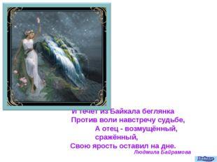 И течёт из Байкала беглянка Против воли навстречу судьбе, А отец - возмущённ