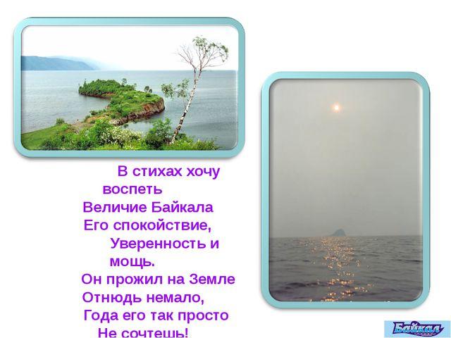 В стихах хочу воспеть Величие Байкала Его спокойствие, Уверенность и мощь. О...