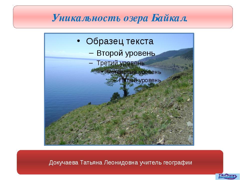 Уникальность озера Байкал. Докучаева Татьяна Леонидовна учитель географии