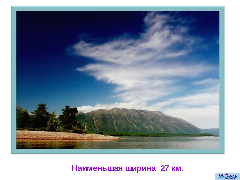 Наименьшая ширина 27 км.