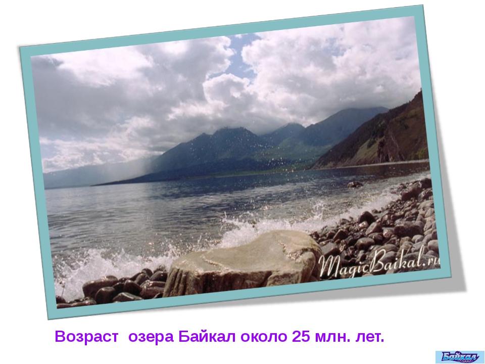 Возраст озера Байкал около 25 млн. лет.
