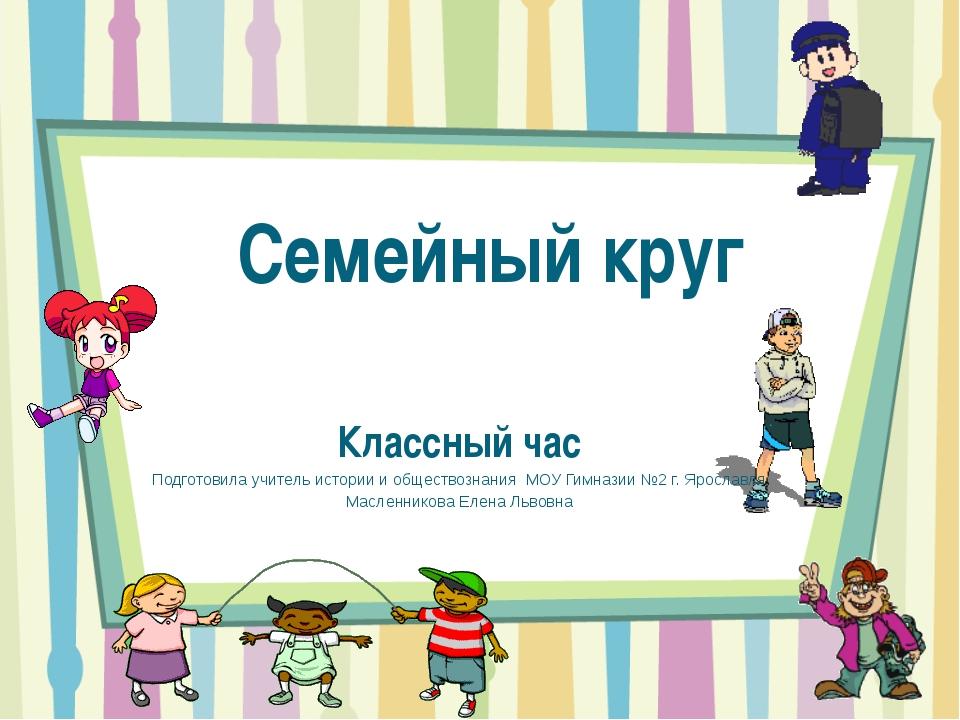 Семейный круг Классный час Подготовила учитель истории и обществознания МОУ Г...